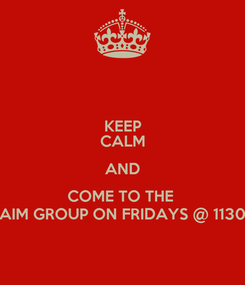 Poster: KEEP CALM AND COME TO THE  AIM GROUP ON FRIDAYS @ 1130