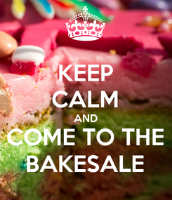 Poster: KEEP CALM AND COME TO THE BAKESALE
