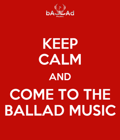 Poster: KEEP CALM AND COME TO THE BALLAD MUSIC