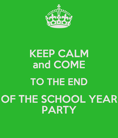 Poster: KEEP CALM and COME TO THE END OF THE SCHOOL YEAR PARTY