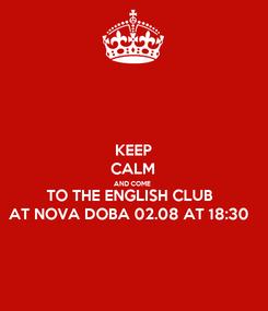 Poster: KEEP CALM AND COME  TO THE ENGLISH CLUB  AT NOVA DOBA 02.08 AT 18:30