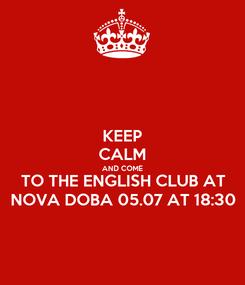 Poster: KEEP CALM AND COME TO THE ENGLISH CLUB AT NOVA DOBA 05.07 AT 18:30