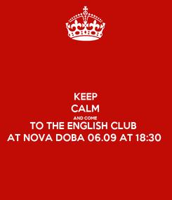 Poster: KEEP CALM AND COME TO THE ENGLISH CLUB  AT NOVA DOBA 06.09 AT 18:30