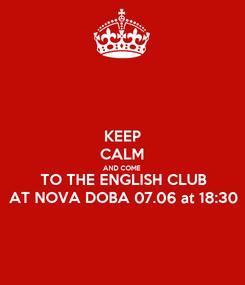Poster: KEEP CALM AND COME TO THE ENGLISH CLUB AT NOVA DOBA 07.06 at 18:30