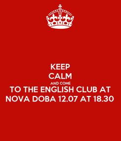 Poster: KEEP CALM AND COME TO THE ENGLISH CLUB AT NOVA DOBA 12.07 AT 18.30