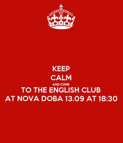 Poster: KEEP CALM AND COME TO THE ENGLISH CLUB AT NOVA DOBA 13.09 AT 18:30