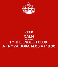 Poster: KEEP CALM AND COME TO THE ENGLISH CLUB  AT NOVA DOBA 14.06 AT 18:30