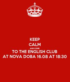 Poster: KEEP CALM AND COME TO THE ENGLISH CLUB AT NOVA DOBA 16.08 AT 18:30