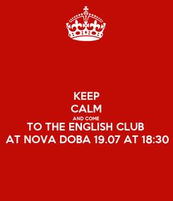 Poster: KEEP CALM AND COME TO THE ENGLISH CLUB  AT NOVA DOBA 19.07 AT 18:30