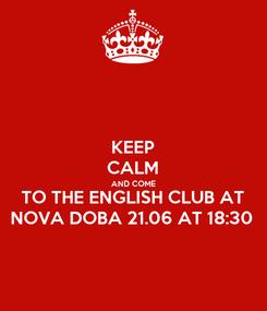 Poster: KEEP CALM AND COME TO THE ENGLISH CLUB AT NOVA DOBA 21.06 AT 18:30