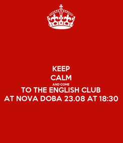 Poster: KEEP CALM AND COME TO THE ENGLISH CLUB AT NOVA DOBA 23.08 AT 18:30