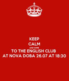 Poster: KEEP CALM AND COME TO THE ENGLISH CLUB  AT NOVA DOBA 26.07 AT 18:30