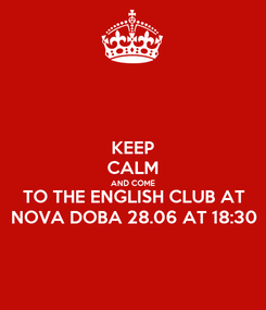 Poster: KEEP CALM AND COME TO THE ENGLISH CLUB AT NOVA DOBA 28.06 AT 18:30