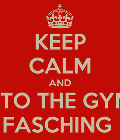 Poster: KEEP CALM AND COME TO THE GYM BGD  FASCHING