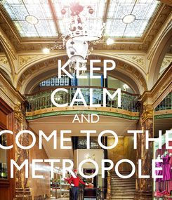 Poster: KEEP CALM AND COME TO THE METROPOLE
