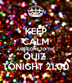 Poster: KEEP CALM AND COME TO THE QUIZ  TONIGHT 21:00