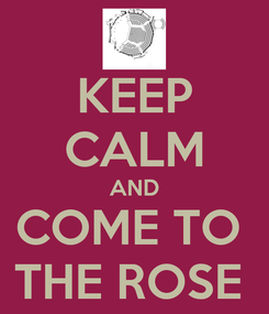 Poster: KEEP CALM AND COME TO  THE ROSE