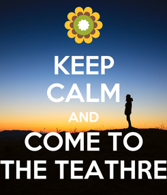 Poster: KEEP CALM AND COME TO THE TEATHRE