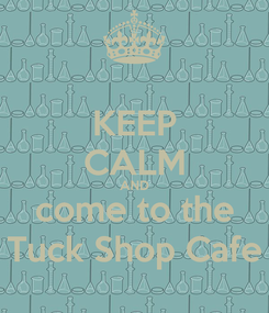 Poster: KEEP CALM AND come to the Tuck Shop Cafe