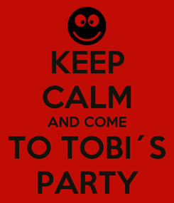 Poster: KEEP CALM AND COME TO TOBI´S PARTY