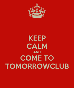 Poster: KEEP CALM AND COME TO TOMORROWCLUB