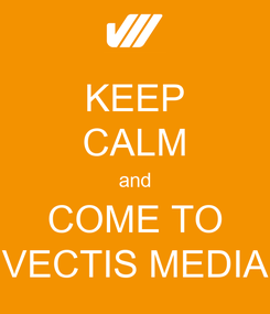 Poster: KEEP CALM and COME TO VECTIS MEDIA