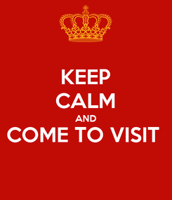 Poster: KEEP CALM AND COME TO VISIT