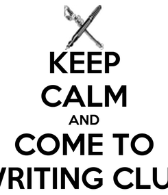 Poster: KEEP CALM AND COME TO WRITING CLUB
