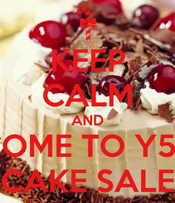 Poster: KEEP CALM AND COME TO Y5's CAKE SALE