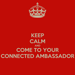 Poster: KEEP CALM AND COME TO YOUR CONNECTED AMBASSADOR