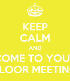 Poster: KEEP CALM AND COME TO YOUR FLOOR MEETING