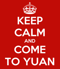 Poster: KEEP CALM AND COME TO YUAN