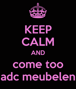 Poster: KEEP CALM AND come too adc meubelen