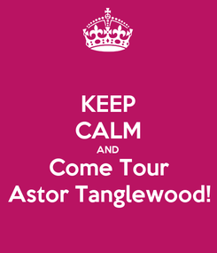 Poster: KEEP CALM AND Come Tour Astor Tanglewood!
