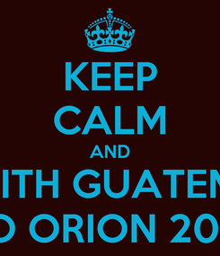 Poster: KEEP CALM AND COME WITH GUATEMALLICA TO ORION 2014