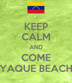 Poster: KEEP CALM AND COME YAQUE BEACH