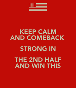 Poster: KEEP CALM AND COMEBACK  STRONG IN THE 2ND HALF AND WIN THIS