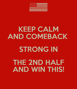 Poster: KEEP CALM AND COMEBACK  STRONG IN THE 2ND HALF AND WIN THIS!