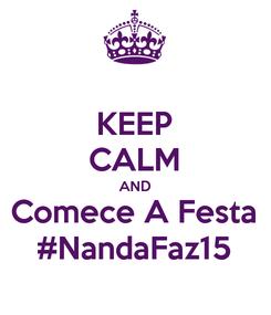Poster: KEEP CALM AND Comece A Festa #NandaFaz15