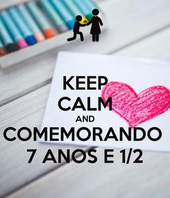 Poster: KEEP CALM AND COMEMORANDO  7 ANOS E 1/2
