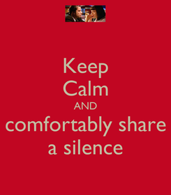 Poster: Keep Calm AND comfortably share a silence