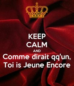 Poster: KEEP CALM AND Comme dirait qq'un, Toi is Jeune Encore