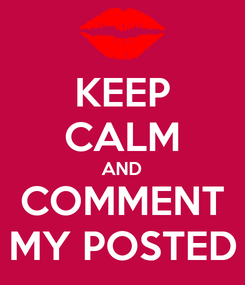 Poster: KEEP CALM AND COMMENT MY POSTED