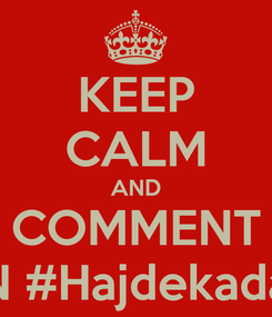 Poster: KEEP CALM AND COMMENT ON #Hajdekadale