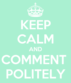 Poster: KEEP CALM AND COMMENT  POLITELY