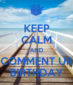 Poster: KEEP CALM AND COMMENT UR BIRTHDAY