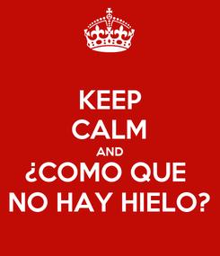 Poster: KEEP CALM AND ¿COMO QUE  NO HAY HIELO?