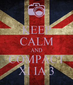 Poster: KEEP CALM AND COMPACT XI IA 3