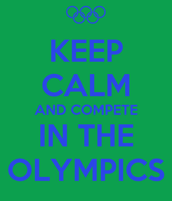 Poster: KEEP CALM AND COMPETE IN THE OLYMPICS