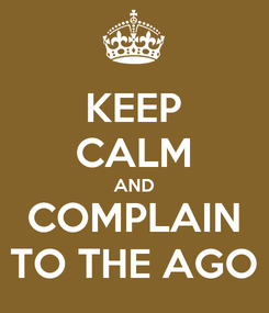 Poster: KEEP CALM AND COMPLAIN TO THE AGO